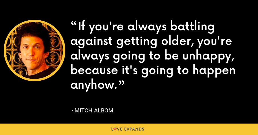 If you're always battling against getting older, you're always going to be unhappy, because it's going to happen anyhow. - Mitch Albom