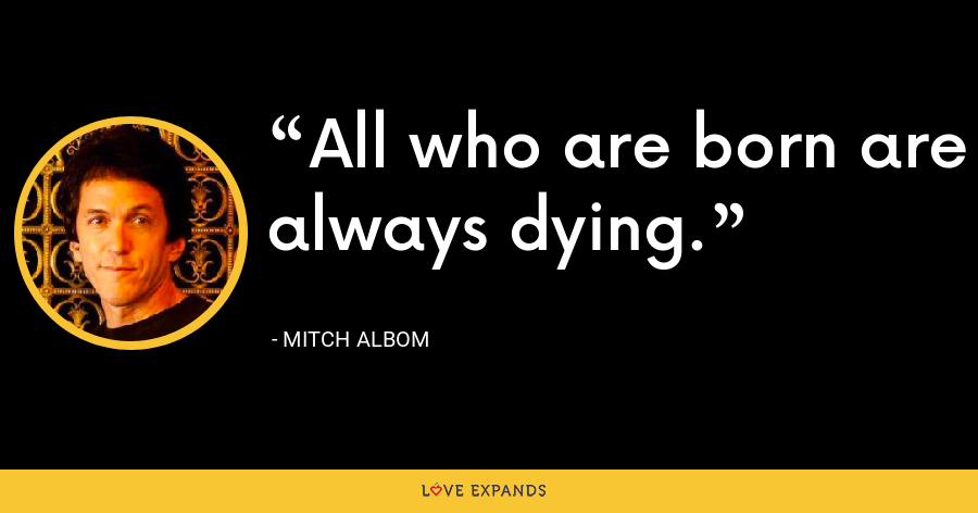 All who are born are always dying. - Mitch Albom