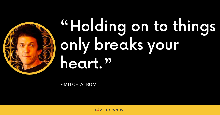 Holding on to things only breaks your heart. - Mitch Albom