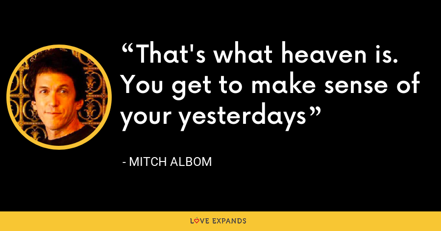 That's what heaven is. You get to make sense of your yesterdays - Mitch Albom