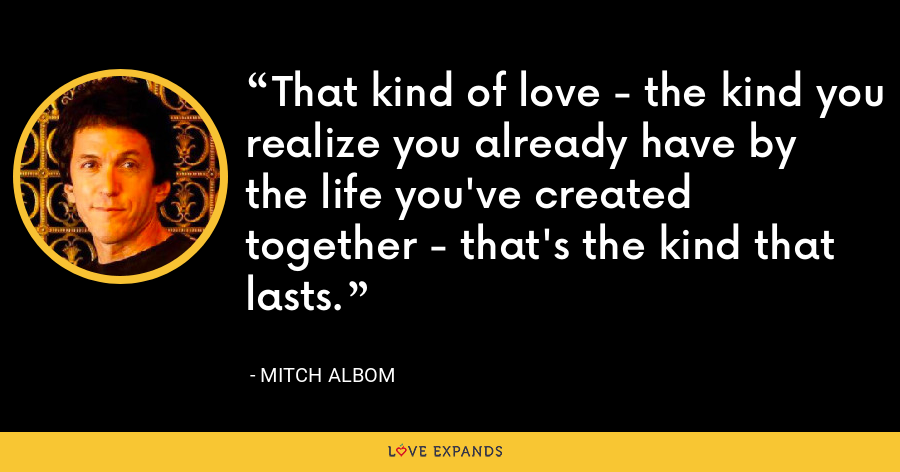 That kind of love - the kind you realize you already have by the life you've created together - that's the kind that lasts. - Mitch Albom