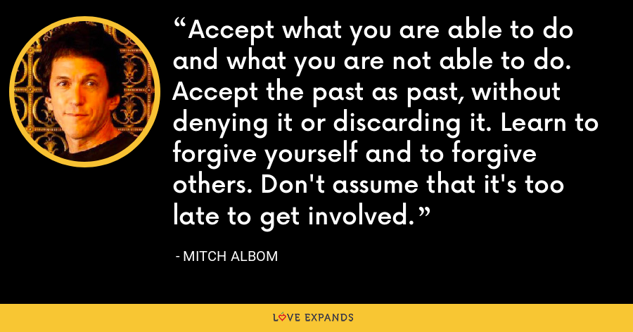 Accept what you are able to do and what you are not able to do. Accept the past as past, without denying it or discarding it. Learn to forgive yourself and to forgive others. Don't assume that it's too late to get involved. - Mitch Albom