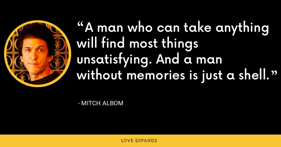 A man who can take anything will find most things unsatisfying. And a man without memories is just a shell. - Mitch Albom
