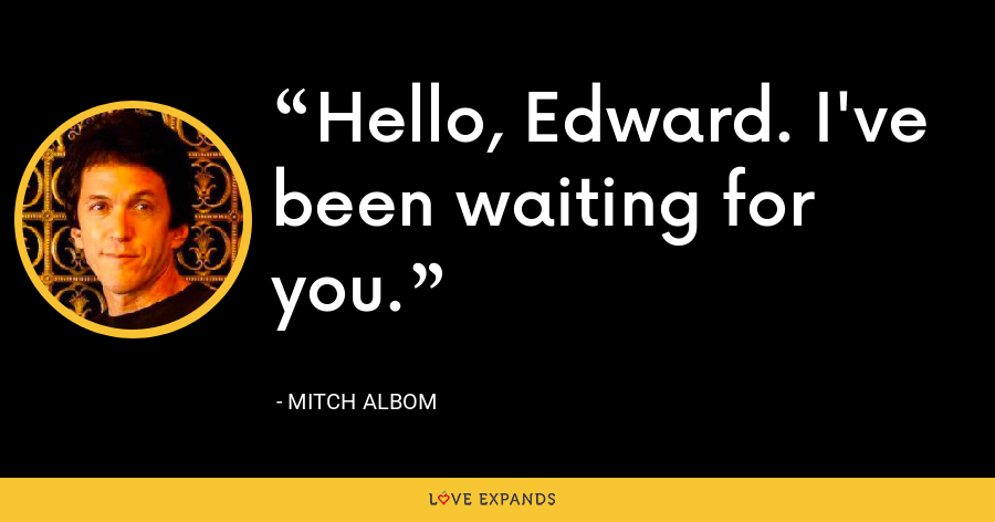 Hello, Edward. I've been waiting for you. - Mitch Albom