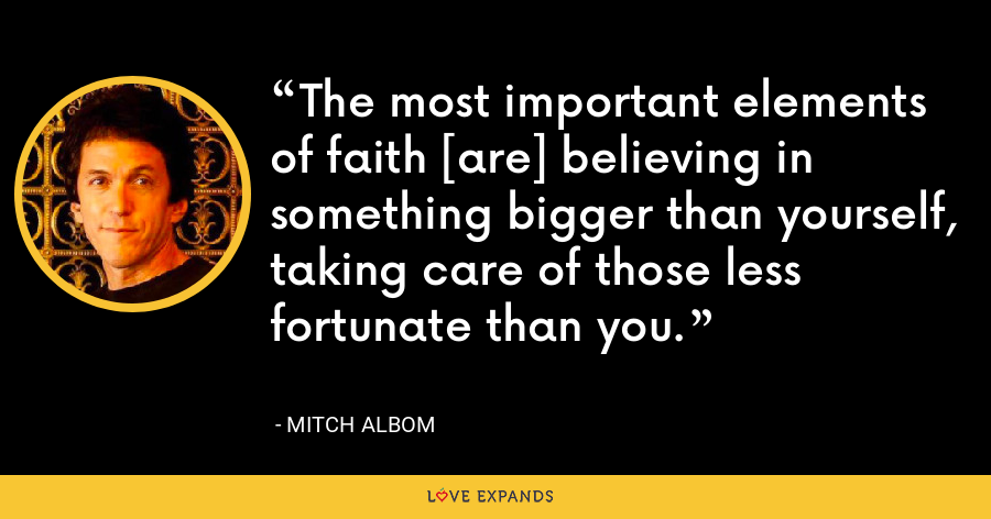 The most important elements of faith [are] believing in something bigger than yourself, taking care of those less fortunate than you. - Mitch Albom