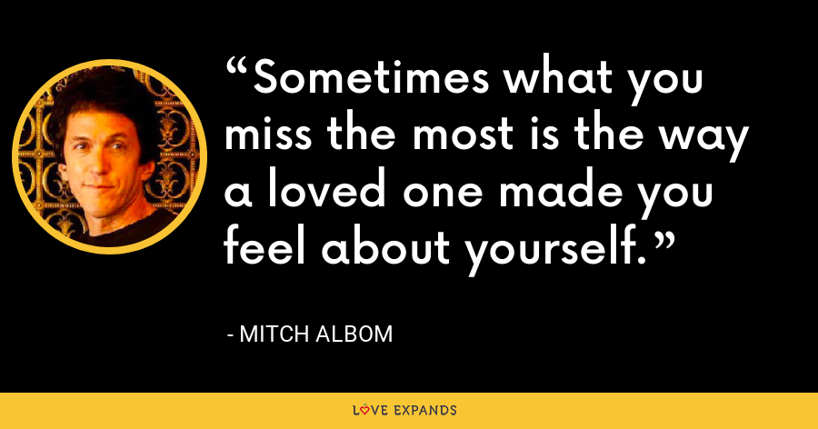 Sometimes what you miss the most is the way a loved one made you feel about yourself. - Mitch Albom