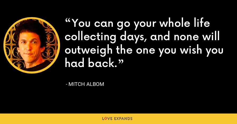 You can go your whole life collecting days, and none will outweigh the one you wish you had back. - Mitch Albom