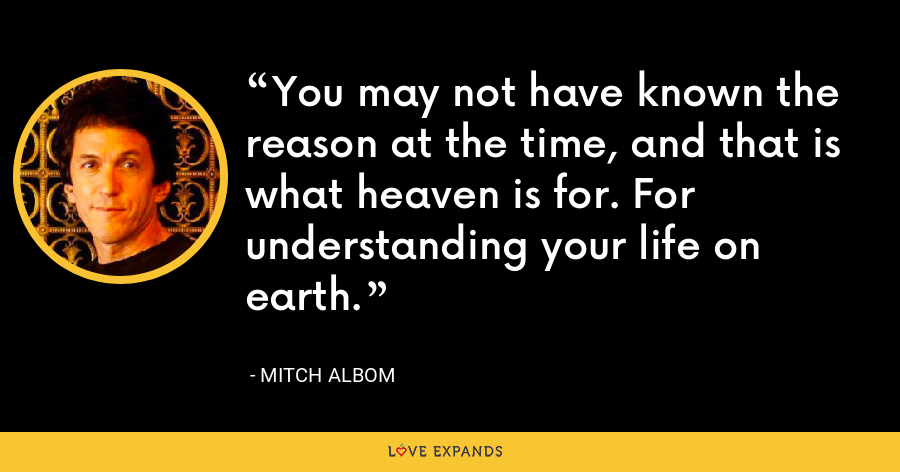 You may not have known the reason at the time, and that is what heaven is for. For understanding your life on earth. - Mitch Albom