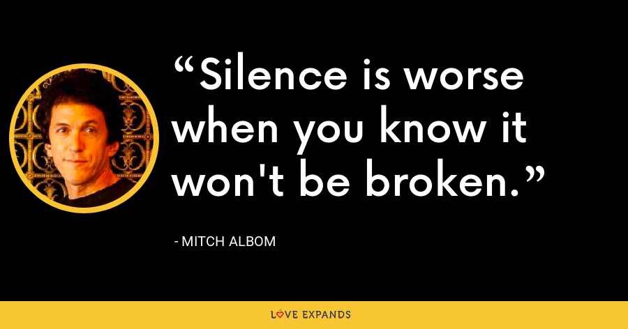 Silence is worse when you know it won't be broken. - Mitch Albom