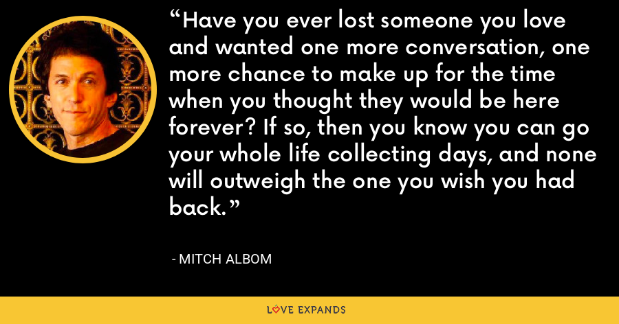 Have you ever lost someone you love and wanted one more conversation, one more chance to make up for the time when you thought they would be here forever? If so, then you know you can go your whole life collecting days, and none will outweigh the one you wish you had back. - Mitch Albom