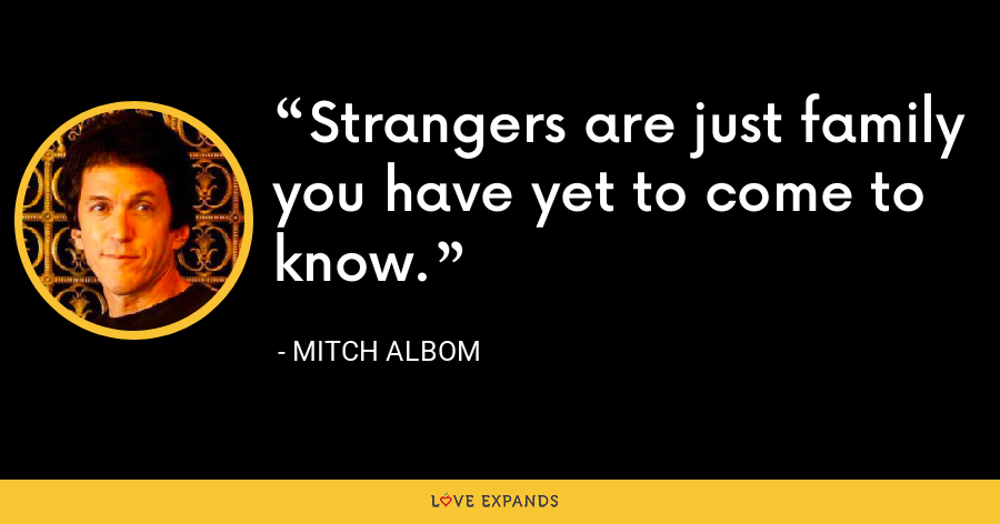 Strangers are just family you have yet to come to know. - Mitch Albom