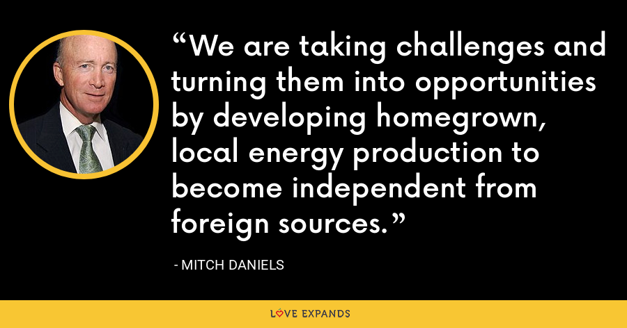 We are taking challenges and turning them into opportunities by developing homegrown, local energy production to become independent from foreign sources. - Mitch Daniels