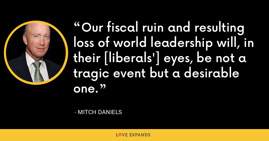 Our fiscal ruin and resulting loss of world leadership will, in their [liberals'] eyes, be not a tragic event but a desirable one. - Mitch Daniels