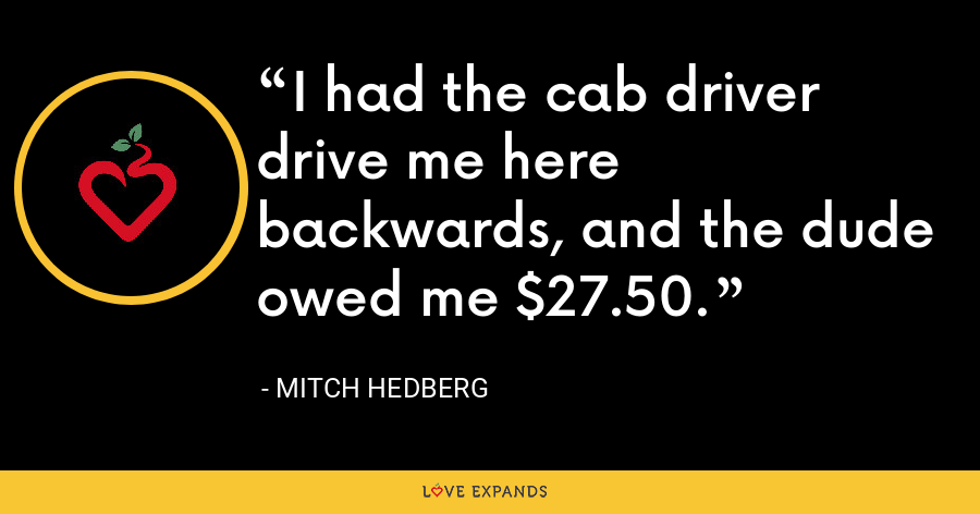 I had the cab driver drive me here backwards, and the dude owed me $27.50. - Mitch Hedberg