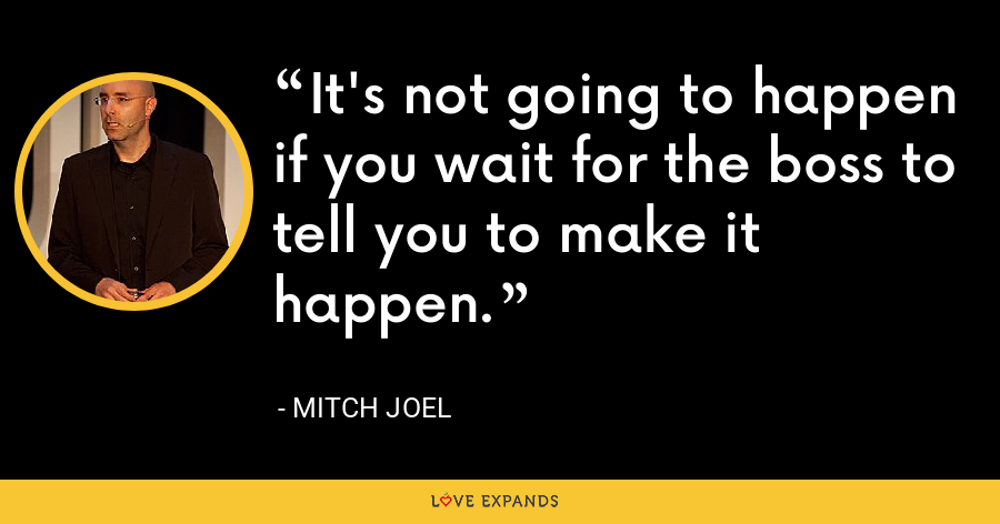 It's not going to happen if you wait for the boss to tell you to make it happen. - Mitch Joel