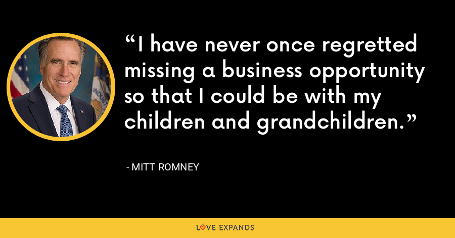 I have never once regretted missing a business opportunity so that I could be with my children and grandchildren. - Mitt Romney