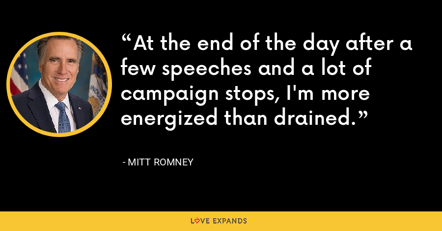At the end of the day after a few speeches and a lot of campaign stops, I'm more energized than drained. - Mitt Romney