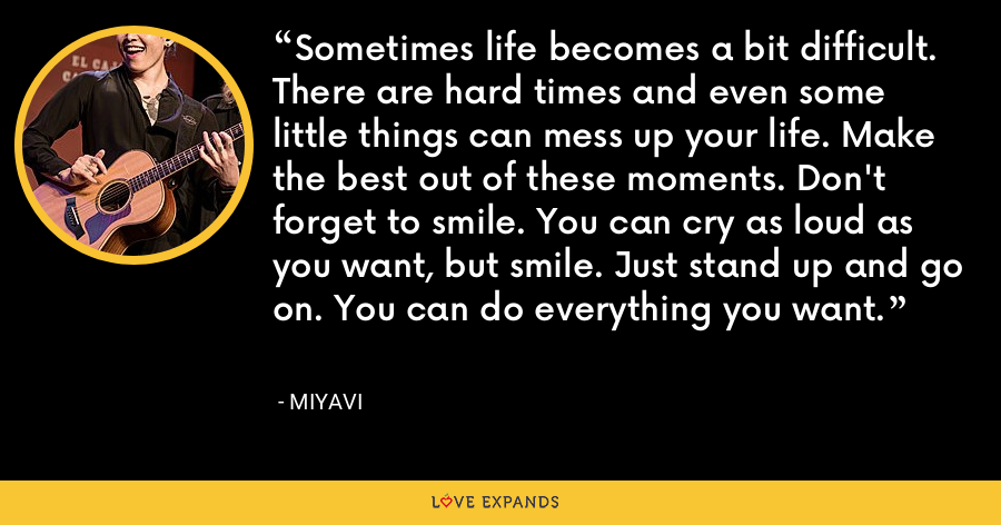 Sometimes life becomes a bit difficult. There are hard times and even some little things can mess up your life. Make the best out of these moments. Don't forget to smile. You can cry as loud as you want, but smile. Just stand up and go on. You can do everything you want. - Miyavi