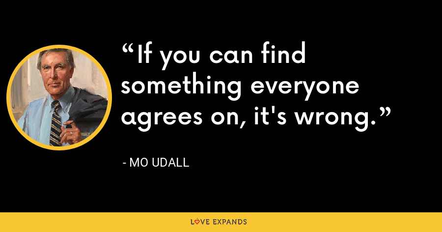 If you can find something everyone agrees on, it's wrong. - Mo Udall