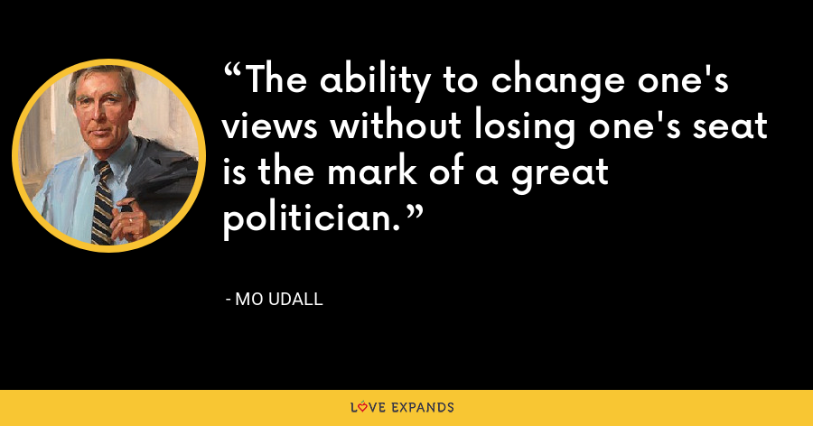 The ability to change one's views without losing one's seat is the mark of a great politician. - Mo Udall