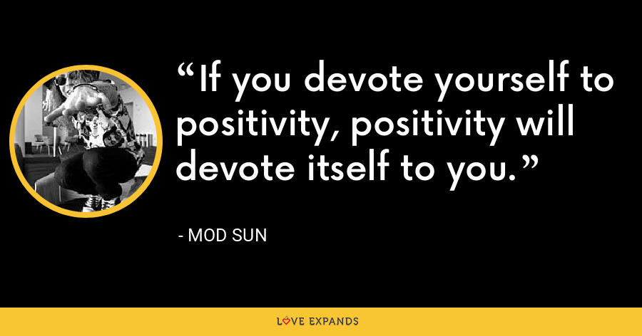 If you devote yourself to positivity, positivity will devote itself to you. - Mod Sun