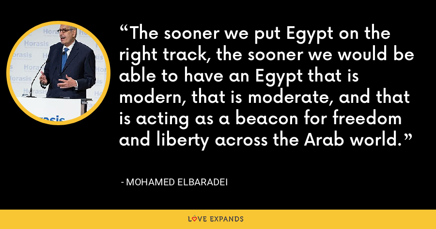 The sooner we put Egypt on the right track, the sooner we would be able to have an Egypt that is modern, that is moderate, and that is acting as a beacon for freedom and liberty across the Arab world. - Mohamed ElBaradei