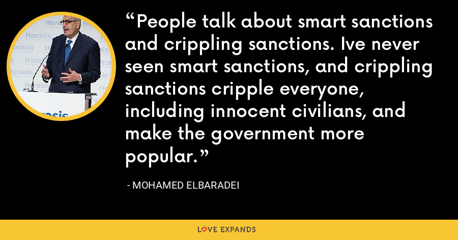 People talk about smart sanctions and crippling sanctions. Ive never seen smart sanctions, and crippling sanctions cripple everyone, including innocent civilians, and make the government more popular. - Mohamed ElBaradei