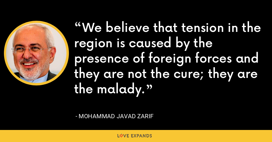 We believe that tension in the region is caused by the presence of foreign forces and they are not the cure; they are the malady. - Mohammad Javad Zarif