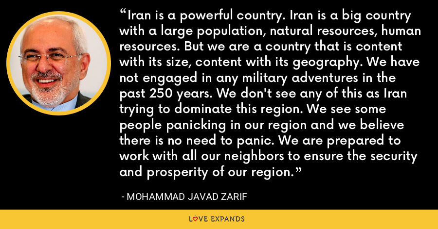 Iran is a powerful country. Iran is a big country with a large population, natural resources, human resources. But we are a country that is content with its size, content with its geography. We have not engaged in any military adventures in the past 250 years. We don't see any of this as Iran trying to dominate this region. We see some people panicking in our region and we believe there is no need to panic. We are prepared to work with all our neighbors to ensure the security and prosperity of our region. - Mohammad Javad Zarif