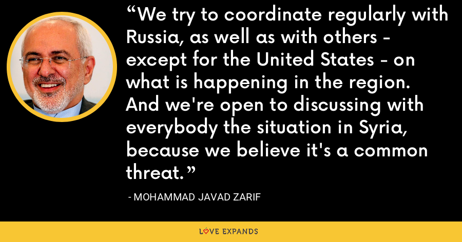 We try to coordinate regularly with Russia, as well as with others - except for the United States - on what is happening in the region. And we're open to discussing with everybody the situation in Syria, because we believe it's a common threat. - Mohammad Javad Zarif