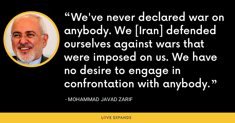 We've never declared war on anybody. We [Iran] defended ourselves against wars that were imposed on us. We have no desire to engage in confrontation with anybody. - Mohammad Javad Zarif