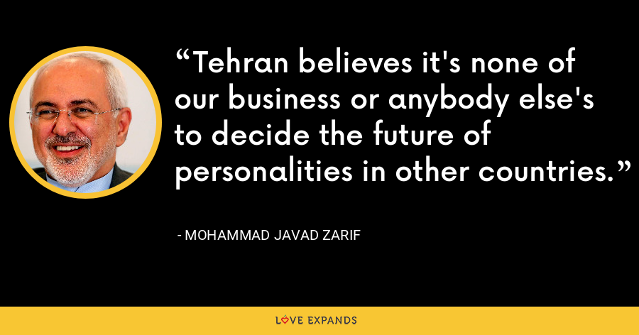 Tehran believes it's none of our business or anybody else's to decide the future of personalities in other countries. - Mohammad Javad Zarif