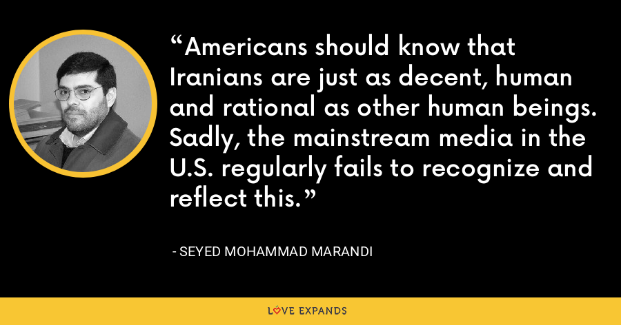 Americans should know that Iranians are just as decent, human and rational as other human beings. Sadly, the mainstream media in the U.S. regularly fails to recognize and reflect this. - Mohammad Marandi