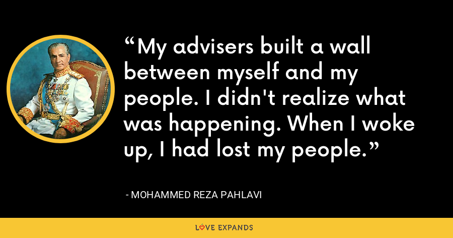 My advisers built a wall between myself and my people. I didn't realize what was happening. When I woke up, I had lost my people. - Mohammed Reza Pahlavi