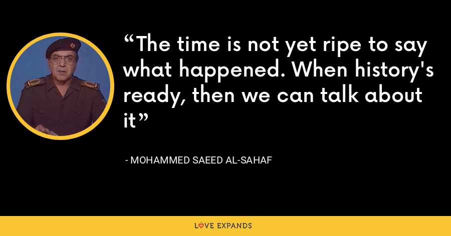 The time is not yet ripe to say what happened. When history's ready, then we can talk about it - Mohammed Saeed al-Sahaf