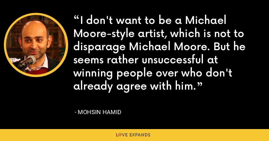 I don't want to be a Michael Moore-style artist, which is not to disparage Michael Moore. But he seems rather unsuccessful at winning people over who don't already agree with him. - Mohsin Hamid