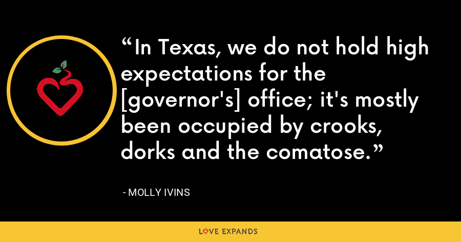 In Texas, we do not hold high expectations for the [governor's] office; it's mostly been occupied by crooks, dorks and the comatose. - Molly Ivins