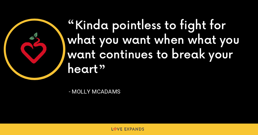 Kinda pointless to fight for what you want when what you want continues to break your heart - Molly McAdams