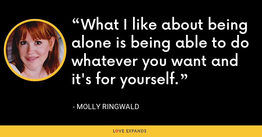 What I like about being alone is being able to do whatever you want and it's for yourself. - Molly Ringwald