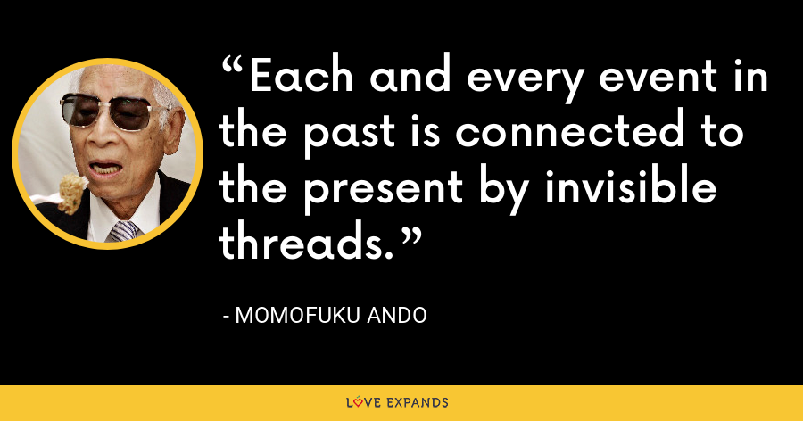 Each and every event in the past is connected to the present by invisible threads. - Momofuku Ando