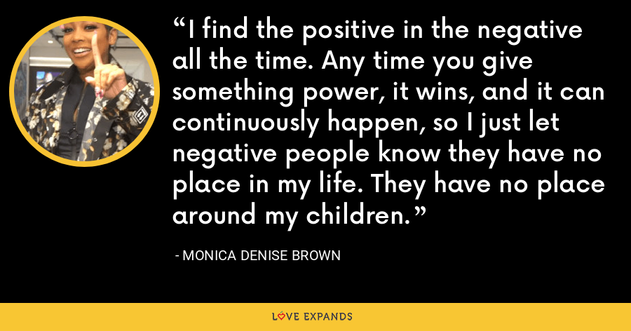 I find the positive in the negative all the time. Any time you give something power, it wins, and it can continuously happen, so I just let negative people know they have no place in my life. They have no place around my children. - Monica Denise Brown