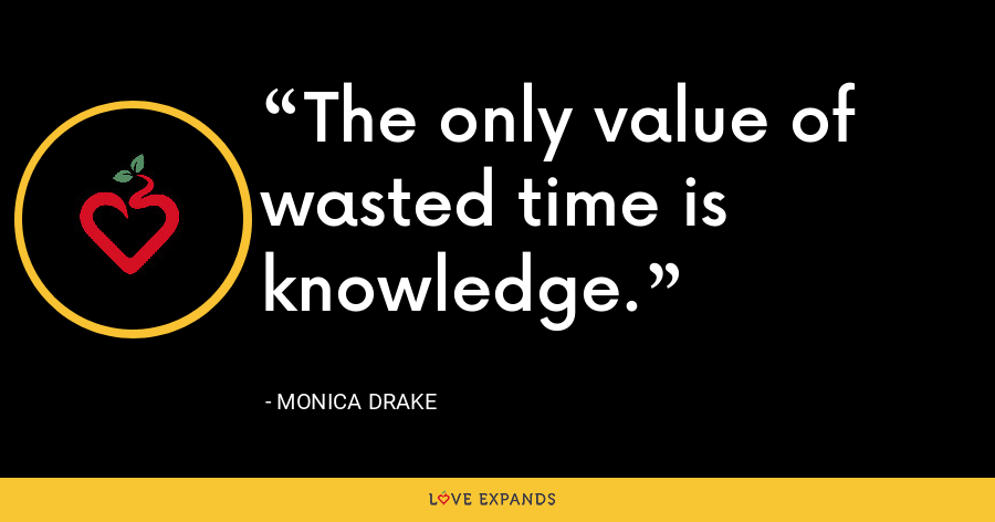 The only value of wasted time is knowledge. - Monica Drake