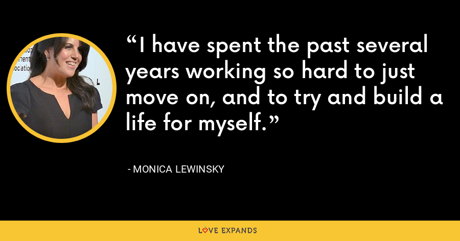 I have spent the past several years working so hard to just move on, and to try and build a life for myself. - Monica Lewinsky