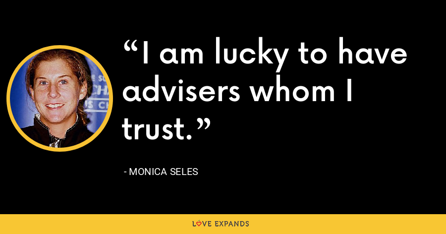 I am lucky to have advisers whom I trust. - Monica Seles