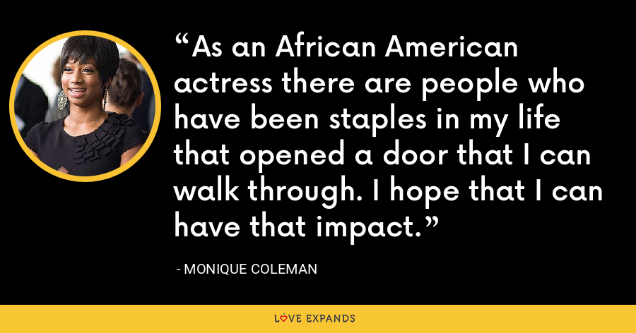As an African American actress there are people who have been staples in my life that opened a door that I can walk through. I hope that I can have that impact. - Monique Coleman