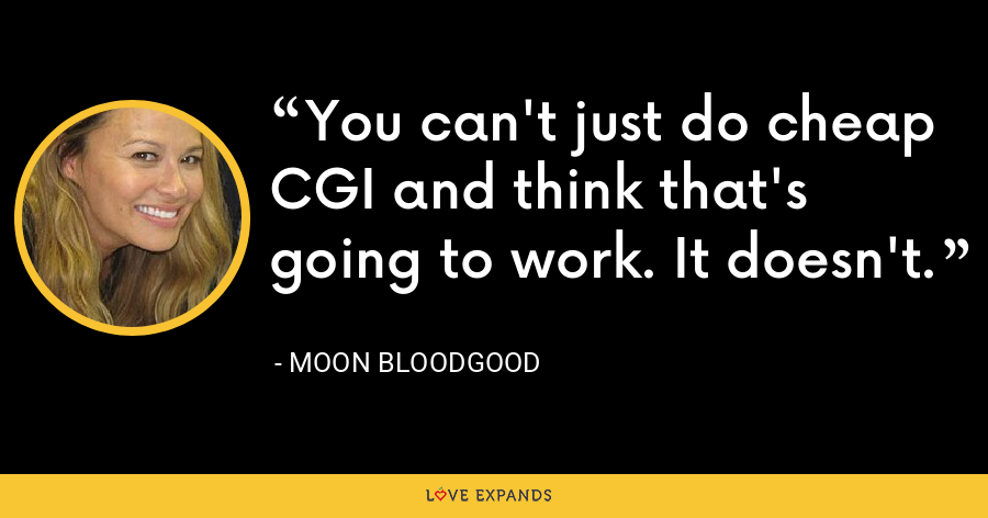 You can't just do cheap CGI and think that's going to work. It doesn't. - Moon Bloodgood
