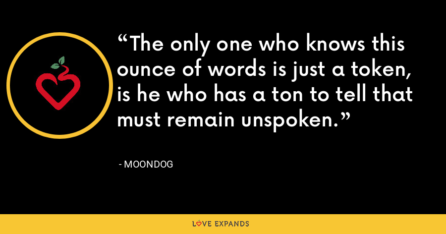 The only one who knows this ounce of words is just a token, is he who has a ton to tell that must remain unspoken. - Moondog