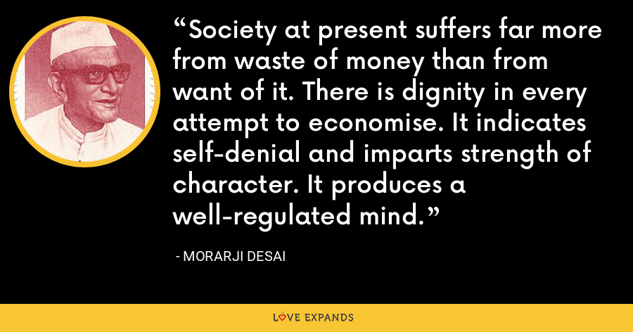 Society at present suffers far more from waste of money than from want of it. There is dignity in every attempt to economise. It indicates self-denial and imparts strength of character. It produces a well-regulated mind. - Morarji Desai