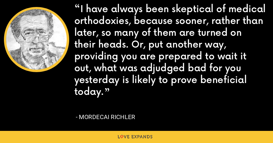 I have always been skeptical of medical orthodoxies, because sooner, rather than later, so many of them are turned on their heads. Or, put another way, providing you are prepared to wait it out, what was adjudged bad for you yesterday is likely to prove beneficial today. - Mordecai Richler