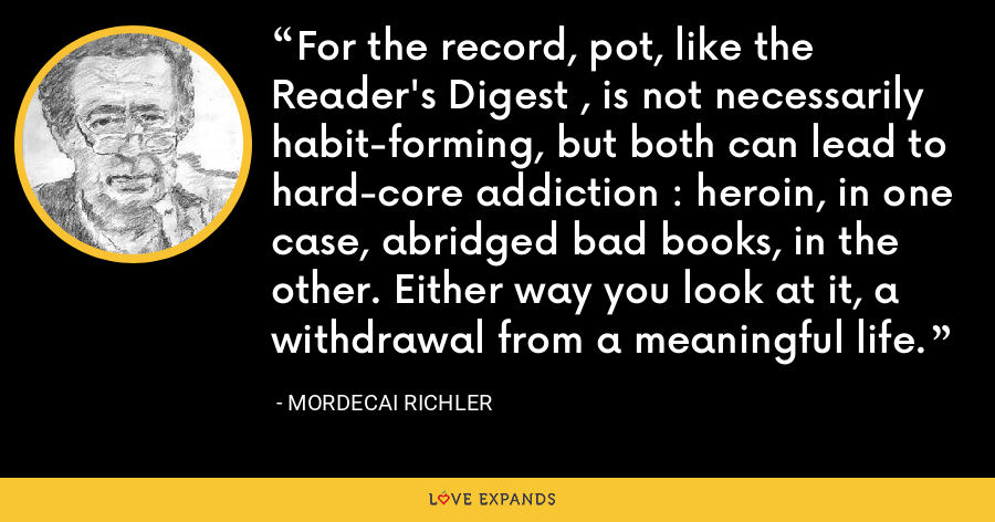 For the record, pot, like the Reader's Digest , is not necessarily habit-forming, but both can lead to hard-core addiction : heroin, in one case, abridged bad books, in the other. Either way you look at it, a withdrawal from a meaningful life. - Mordecai Richler